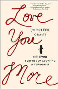Love You More: The Divine Surprise of Adopting My Daughter  -     By: Jennifer Grant