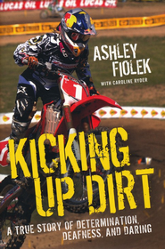 Kicking Up Dirt:  A True Story of Determination,   Deafness, and Daring  -     By: Ashley Fiolek, Caroline Ryder