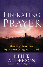 Liberating Prayer: Finding Freedom by Connecting with God  -              By: Neil T. Anderson