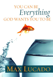 You Can Be Everything God Wants You to Be   -              By: Max Lucado