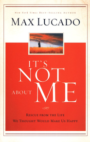 It's Not About Me: Rescue From the Life We Thought Would Make Us Happy  -     By: Max Lucado