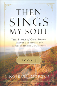 Then Sings My Soul: The Story of Our Songs: Drawing Strength from the Great Hymns of Our Faith, Book 3  -              By: Robert Morgan
