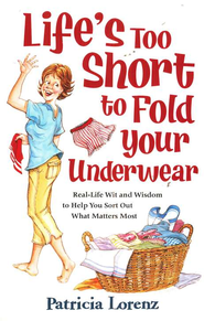 Life's Too Short to Fold Your Underwear: Real-Life Wit and Wisdom to Help You Sort Out What Matters Most  -     By: Patricia Lorenz