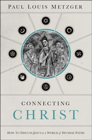 Connecting Christ: How to Discuss Jesus in a World of Diverse Paths  -              By: Paul Metzger