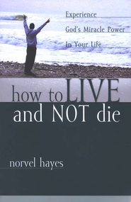 How to Live and Not Die: Experience God's Miracle Power in Your Life  -     By: Norvel Hayes