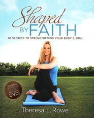 Shaped by Faith: 10 Secrets to Strengthening Your Body & Soul--Book and DVD  -     By: Theresa Rowe