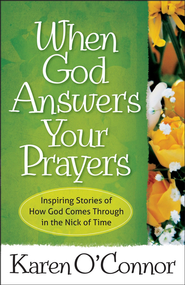 When God Answers Your Prayers: Inspiring Stories of How God Comes Through in the Nick of Time  -              By: Karen O'Connor