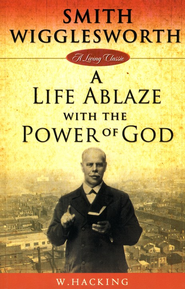 Smith Wigglesworth: A Life Ablaze with the Power of God  -     By: W. Hacking