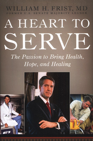 A Heart to Serve: The Passion to Bring Health, Hope, and Healing  -     By: Bill Frist