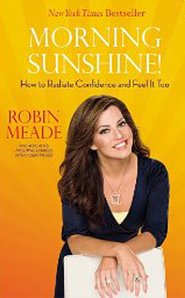 Morning Sunshine! How To Radiate Confidence and  Feel It Too  -              By: Robin Meade