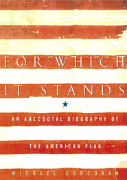 For Which It Stands: An Anecdotal Biography of the American Flag - eBook  -     By: Michael Corcoran