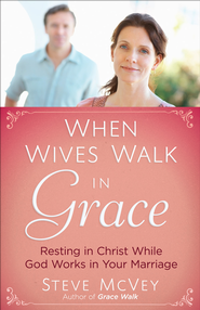 When Wives Walk in Grace: Resting in Christ While God Works in Your Marriage  -              By: Steve McVey