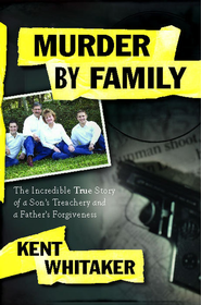 Murder by Family: The Incredible True Story of a Son's Treachery and a Father's Forgiveness - eBook  -     By: Kent Whitaker