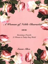 A Woman of Noble Character: Becoming a Proverbs 31 Woman in Today's Busy World  -     By: Susan Sikes