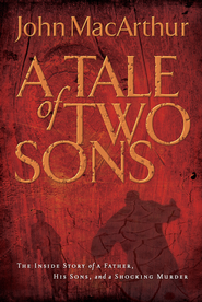 A Tale of Two Sons: The Inside Story of a Father, His Sons, and a Shocking Murder - eBook  -     By: John MacArthur