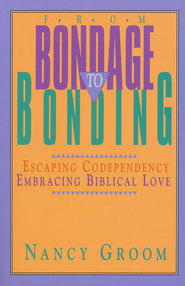 From Bondage to Bonding: Escaping Codependency, Embracing  Biblical Love        -              By: Nancy Groom