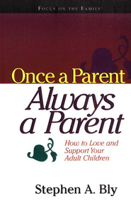 Once a Parent, Always a Parent: How to Love and Support Your Adult Children  -     By: Stephen A. Bly