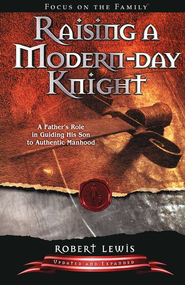 Raising a Modern Day Knight: A Father's Role in Guiding His Son to Authentic Manhood - revised edition  -              By: Robert Lewis