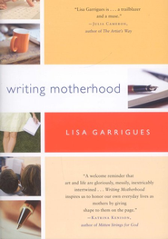 Writing Motherhood: Tapping Into Your Creativity As A Mother And A Writer  -     By: Lisa Garrigues