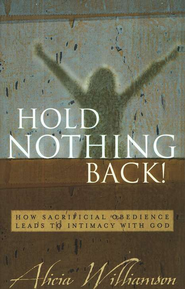 Hold Nothing Back!: How Sacrificial Obedience Leads to Intimacy with God  -              By: Alicia Williamson