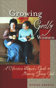 Growing Godly Women: A Christian Woman's Guide to Mentoring Teenage Girls  -     By: Donna Greene