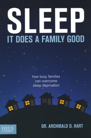 Sleep: It Does a Family Good--How Busy Families Can Overcome Sleep Deprivation  -              By: Dr. Archibald D. Hart