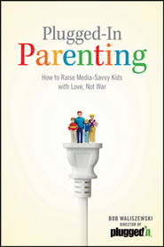Plugged-in Parenting: How to Raise Media-Savvy Kids with Love, Not War  -              By: Bob Waliszewski