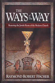 The Ways of The Way: Restoring The Jewish Roots of The Modern Church  -              By: Raymond Robert Fischer
