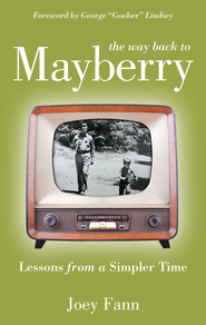 The Way Back to Mayberry: Lessons from a Simpler Time - eBook  -     By: Joey Fann