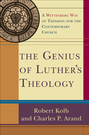 Genius of Luther's Theology, The: A Wittenberg Way of Thinking for the Contemporary Church - eBook  -     By: Robert Kolb, Charles P. Arand
