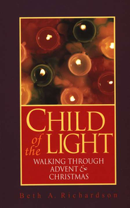 Child of the Light: Walking through Advent & Christmas  -     By: Beth A. Richardson