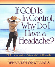 If God Is in Control, Why Do I Have a Headache? Bible Lessons for a Woman's Total Health  -     By: Debbie Taylor Williams