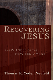 Recovering Jesus: The Witness of the New Testament - eBook  -     By: Thomas R. Yoder Neufeld