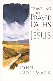 Traveling the Prayer Paths of Jesus  -     By: John Indermark