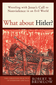 What about Hitler?: Wrestling with Jesus's Call to Nonviolence in an Evil World - eBook  -     By: Robert Brimlow