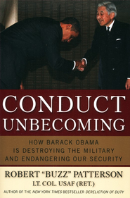 Conduct Unbecoming: How Barack Obama is Destroying the Military and Endangering Our Security  -     By: Robert Buzz Patterson