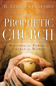 Prophetic Church, The: Wielding the Power to Change the World - eBook  -     By: R. Loren Sandford