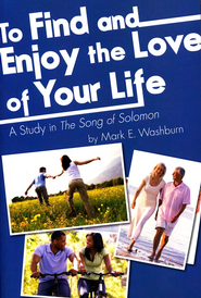 To Find and Enjoy the Love of Your Life: A Study in the Song of Solomon  -     By: Mark E. Washburn