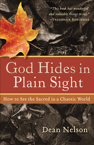 God Hides in Plain Sight: How to See the Sacred in a Chaotic World - eBook  -     By: Dean Nelson