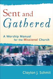 Sent and Gathered: A Worship Manual for the Missional Church - eBook  -     By: Clayton J. Schmit
