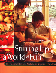 Stirring Up a World of Fun: International Recipes, Wacky Facts & Family Time Ideas  -     By: Nanette Goings