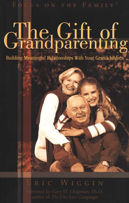The Gift of Grandparenting: Building a Meaningful  Relationship With Your Grandchildren  -              By: Eric Wiggin