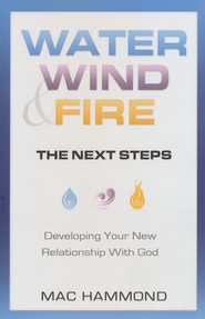 Water, Wind, Fire, The Next Steps: Developing Your New Relationship With God  -              By: Mac Hammond