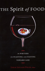 The Spirit of Food: Thirty-four Writers on Feasting and Fasting Toward God   -              Edited By: Leslie Leyland Fields                   By: Edited by Leslie Leyland Fields