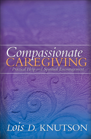 Compassionate Caregiving: Practical Help and Spiritual Encouragement - eBook  -     By: Lois Knutson