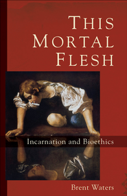 This Mortal Flesh: Incarnation and Bioethics - eBook  -     By: Brent Waters