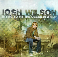 Trying to Fit the Ocean in a Cup--CD  -     By: Josh Wilson