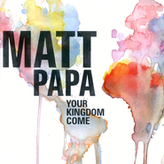 Your Kingdom Come CD   -              By: Matt Papa