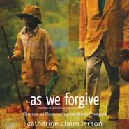 As We Forgive: Stories of Reconciliation from Rwanda Audiobook  [Download] -     By: Catherine Claire Larson