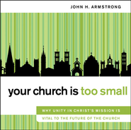 Your Church Is Too Small: Why Unity in Christ's Mission Is Vital to the Future of the Church Audiobook  [Download] -     By: John H. Armstrong